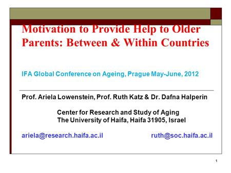 1 Motivation to Provide Help to Older Parents: Between & Within Countries IFA Global Conference on Ageing, Prague May-June, 2012 Prof. Ariela Lowenstein,