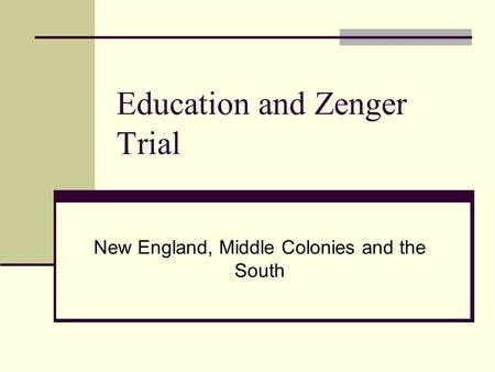 Education and Zenger Trial New England, Middle Colonies and the South.