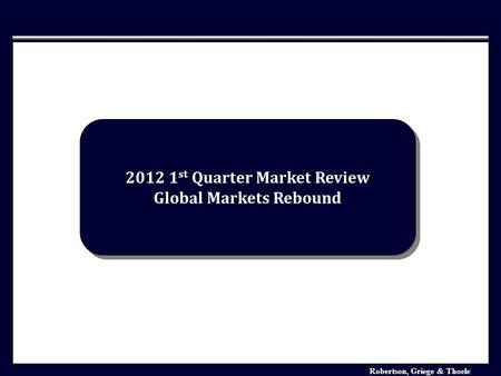 Robertson, Griege & Thoele Investment Market Analysis January 2006 2012 1 st Quarter Market Review Global Markets Rebound 2012 1 st Quarter Market Review.