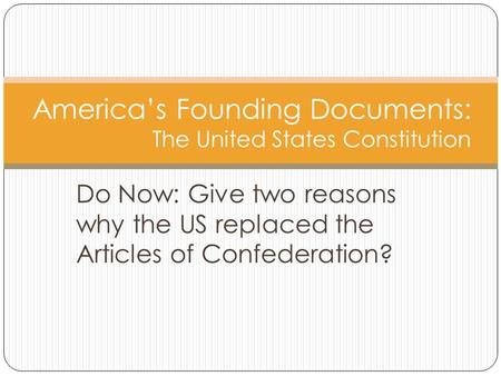 Do Now: Give two reasons why the US replaced the Articles of Confederation? America's Founding Documents: The United States Constitution.