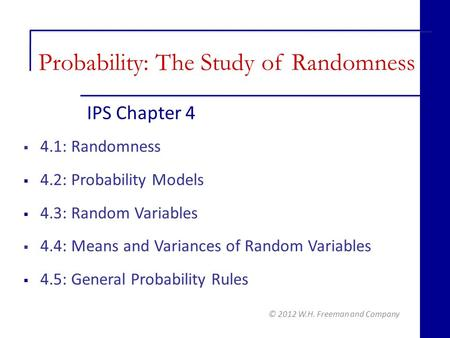 IPS Chapter 4 © 2012 W.H. Freeman and Company  4.1: Randomness  4.2: Probability Models  4.3: Random Variables  4.4: Means and Variances of Random.