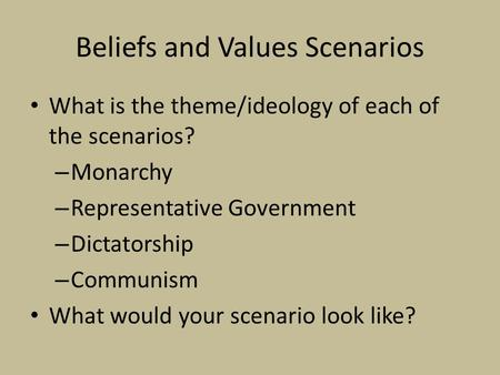 Beliefs and Values Scenarios What is the theme/ideology of each of the scenarios? – Monarchy – Representative Government – Dictatorship – Communism What.