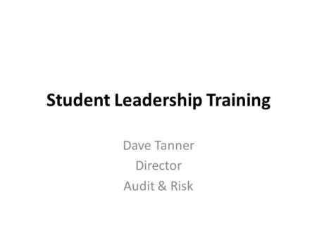 Student Leadership Training Dave Tanner Director Audit & Risk.