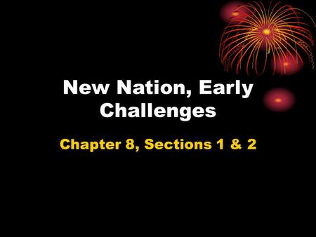New Nation, Early Challenges Chapter 8, Sections 1 & 2.