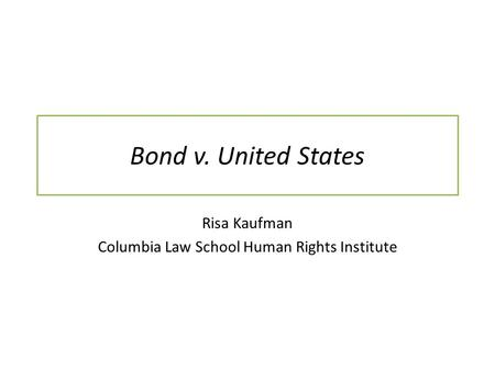 Bond v. United States Risa Kaufman Columbia Law School Human Rights Institute.