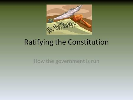 Ratifying the Constitution How the government is run.