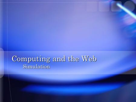 Computing and the Web Simulation. Overview n Reasons for Simulation n Building a Model n Monopoly Game Simulation n SimCity Simulation n Design of Computer.