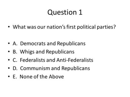 Question 1 What was our nation's first political parties? A. Democrats and Republicans B. Whigs and Republicans C. Federalists and Anti-Federalists D.
