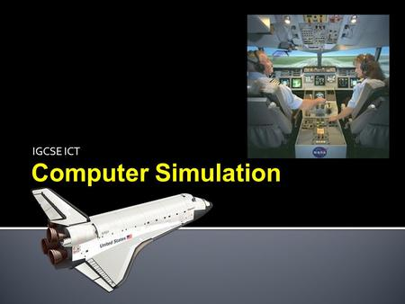 IGCSE ICT Computer Simulation.  Be aware of the use of ICT applications in every day life, including the  Use  Advantages and  Disadvantages of computer.
