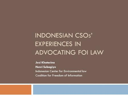 INDONESIAN CSO S ' EXPERIENCES IN ADVOCATING FOI LAW Josi Khatarina Henri Subagiyo Indonesian Center for Environmental law Coalition for Freedom of Information.
