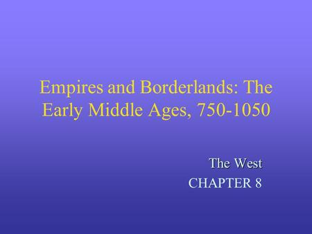 Empires and Borderlands: The Early Middle Ages, 750-1050 The West CHAPTER 8.