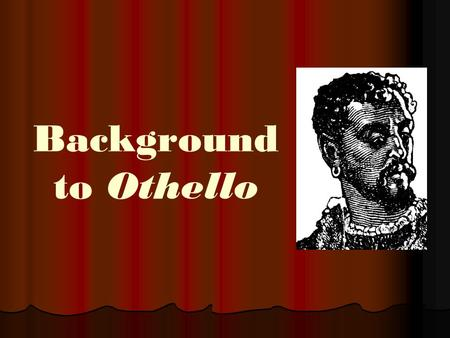 Background to Othello. TERMS TO KNOW Important Dramatic Terms Tragedy—a drama of a solemn and dignified quality that typically depicts the development.