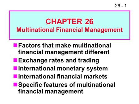 26 - 1 Factors that make multinational financial management different Exchange rates and trading International monetary system International financial.