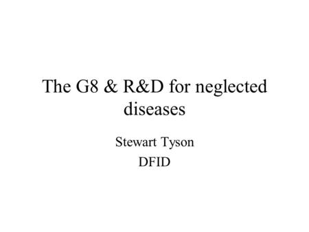 The G8 & R&D for neglected diseases Stewart Tyson DFID.
