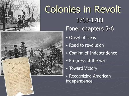 Colonies in Revolt 1763-1783 Foner chapters 5-6 Onset of crisis Road to revolution Coming of Independence Progress of the war Toward Victory Recognizing.