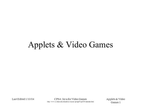 Applets & Video Games 1 Last Edited 1/10/04CPS4: Java for Video Games  Applets &
