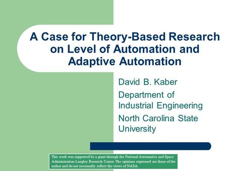 A Case for Theory-Based Research on Level of Automation and Adaptive Automation David B. Kaber Department of Industrial Engineering North Carolina State.