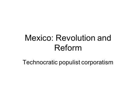 Mexico: Revolution and Reform Technocratic populist corporatism.