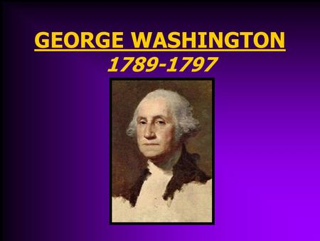 GEORGE WASHINGTON 1789-1797 George Washington's Presidency April 30, 1789 Washington (Virginia) is inaugurated (sworn in) as President. John Adams (Mass.)