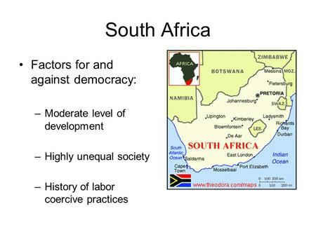 South Africa Factors for and against democracy: –Moderate level of development –Highly unequal society –History of labor coercive practices.