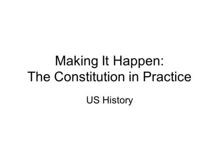 Making It Happen: The Constitution in Practice US History.