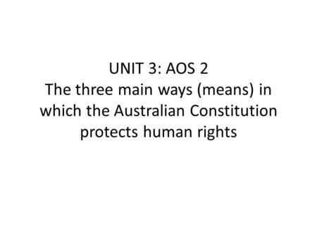 UNIT 3: AOS 2 The three main ways (means) in which the Australian Constitution protects human rights.