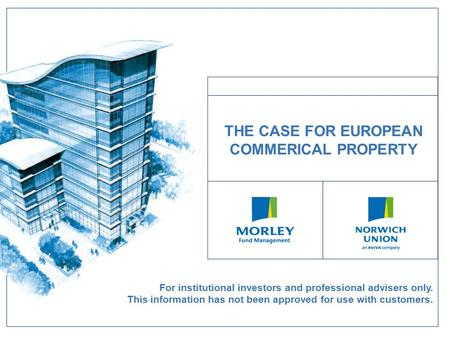 For institutional investors and professional advisers only. This information has not been approved for use with customers. THE CASE FOR EUROPEAN COMMERICAL.