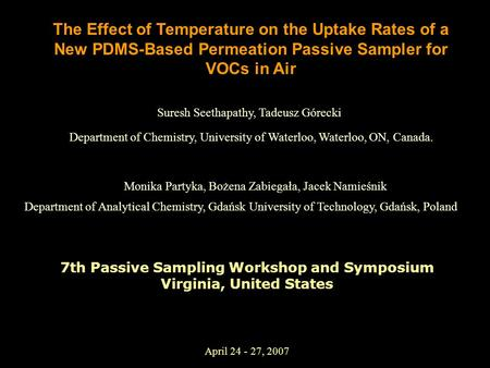 April 24 - 27, 2007 The Effect of Temperature on the Uptake Rates of a New PDMS-Based Permeation Passive Sampler for VOCs in Air Suresh Seethapathy, Tadeusz.