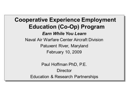 Cooperative Experience Employment Education (Co-Op) Program Earn While You Learn Naval Air Warfare Center Aircraft Division Patuxent River, Maryland February.