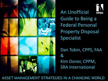 An Unofficial Guide to Being a Federal Personal Property Disposal Specialist Dan Tobin, CPPS, FAA & Kim Doner, CPPM, SRA International 1.