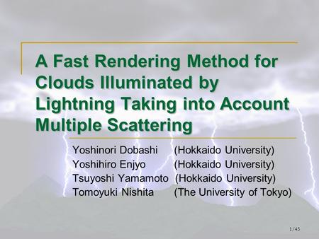 1/45 A Fast Rendering Method for Clouds Illuminated by Lightning Taking into Account Multiple Scattering Yoshinori Dobashi (Hokkaido University) Yoshihiro.