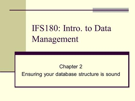 IFS180: Intro. to Data Management Chapter 2 Ensuring your database structure is sound.