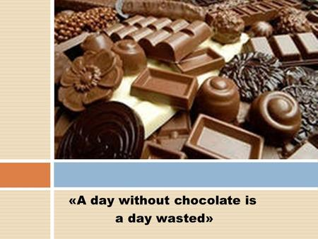 «A day without chocolate is