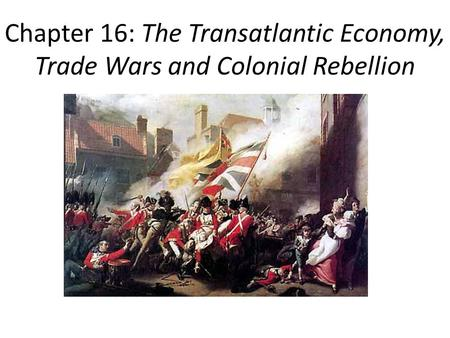 Chapter 16: The Transatlantic Economy, Trade Wars and Colonial Rebellion.