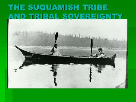 "THE SUQUAMISH TRIBE AND TRIBAL SOVEREIGNTY. SUQUAMISH IDENTITY  Translates into ""people of the D'Suq'Wub (clear salt water)""  D'Suq'Wub is the name."