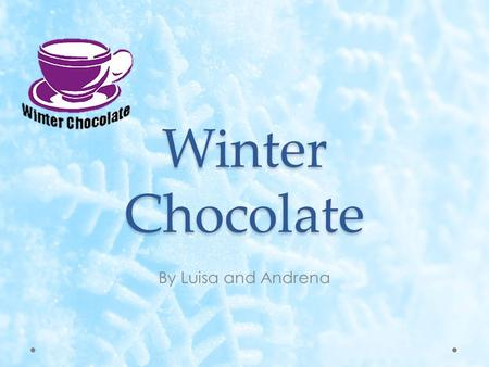 Winter Chocolate By Luisa and Andrena. Mission Statement To captivate the winter spirit of our consumers through a steamy cup of gourmet winter chocolate.