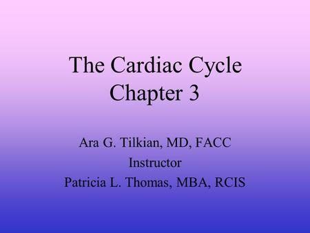 The Cardiac Cycle Chapter 3 Ara G. Tilkian, MD, FACC Instructor Patricia L. Thomas, MBA, RCIS.