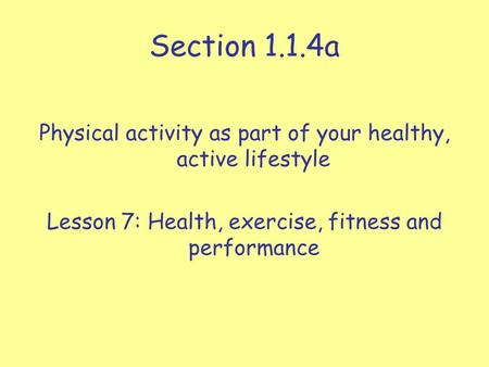 Section 1.1.4a Physical activity as part of your healthy, active lifestyle Lesson 7: Health, exercise, fitness and performance.