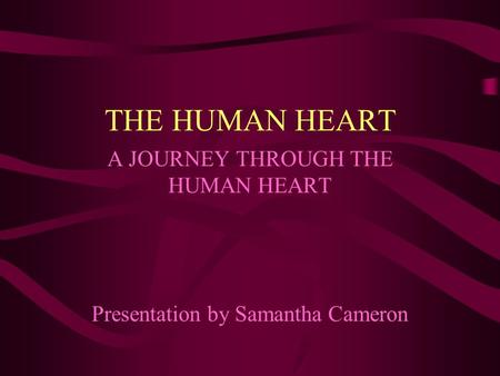 THE HUMAN HEART A JOURNEY THROUGH THE HUMAN HEART Presentation by Samantha Cameron.