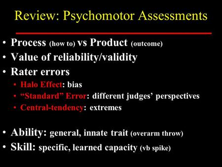 "Review: Psychomotor Assessments Process (how to) vs Product (outcome) Value of reliability/validity Rater errors Halo Effect: bias ""Standard"" Error: different."
