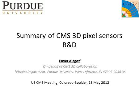 Summary of CMS 3D pixel sensors R&D Enver Alagoz 1 On behalf of CMS 3D collaboration 1 Physics Department, Purdue University, West Lafayette, IN 47907-2036.