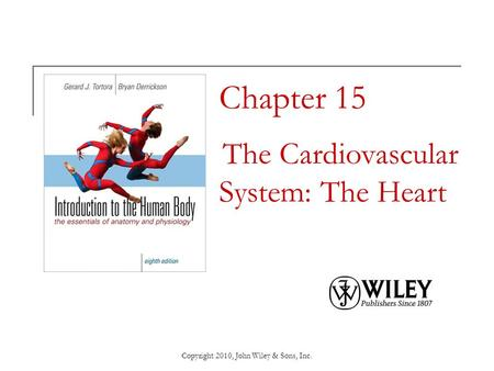 Copyright 2010, John Wiley & Sons, Inc. Chapter 15 The Cardiovascular System: The Heart.