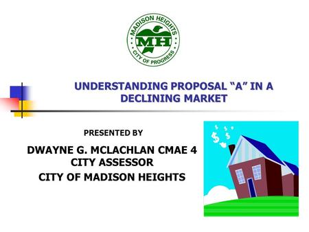 "UNDERSTANDING PROPOSAL ""A"" IN A DECLINING MARKET DWAYNE G. MCLACHLAN CMAE 4 CITY ASSESSOR CITY OF MADISON HEIGHTS PRESENTED BY."