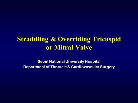 Straddling & Overriding Tricuspid or Mitral Valve Seoul National University Hospital Department of Thoracic & Cardiovascular Surgery.
