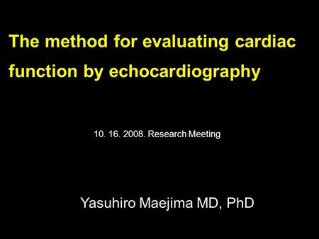The method for evaluating cardiac function by echocardiography Yasuhiro Maejima MD, PhD 10. 16. 2008. Research Meeting.
