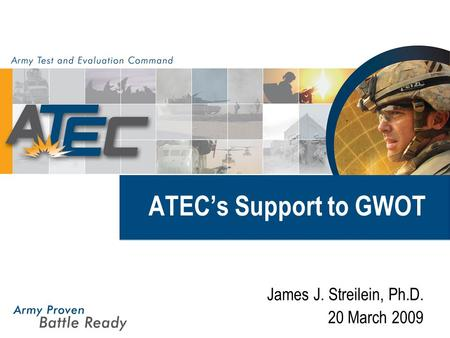 ATEC's Support to GWOT James J. Streilein, Ph.D. 20 March 2009.