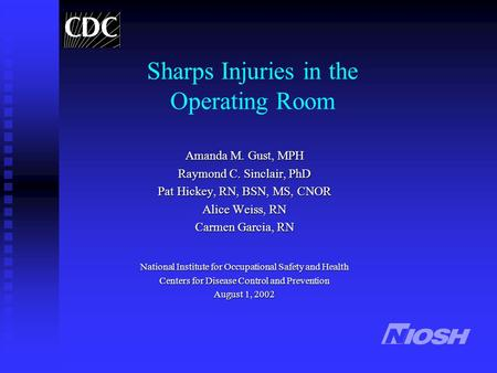 Sharps Injuries in the Operating Room Amanda M. Gust, MPH Raymond C. Sinclair, PhD Pat Hickey, RN, BSN, MS, CNOR Alice Weiss, RN Carmen Garcia, RN National.