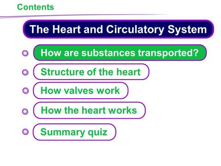 1 of 35 The Heart and Circulatory System How are substances transported? Structure of the heart How the heart works How valves work Summary quiz Contents.