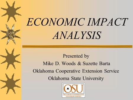 ECONOMIC IMPACT ANALYSIS Presented by Mike D. Woods & Suzette Barta Oklahoma Cooperative Extension Service Oklahoma State University.