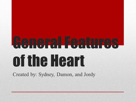 General Features of the Heart Created by: Sydney, Damon, and Jordy.